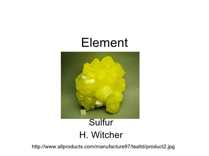 Element Sulfur H. Witcher http://www.allproducts.com/manufacture97/tealtd/product2.jpg