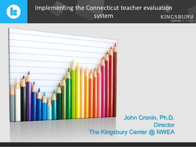 Implementing the Connecticut teacher evaluation system  John Cronin, Ph.D. Director The Kingsbury Center @ NWEA