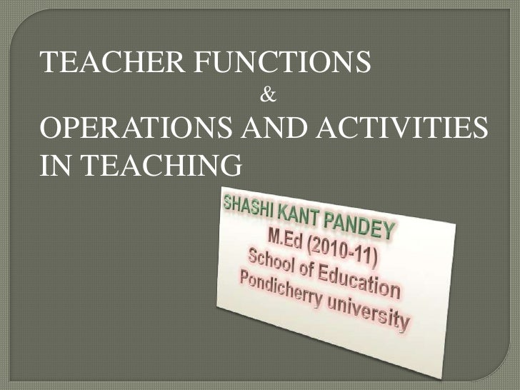 TEACHER FUNCTIONS<br />&<br />OPERATIONS AND ACTIVITIES IN TEACHING<br />SHASHI KANT PANDEY<br />M.Ed (2010-11)<br />Schoo...
