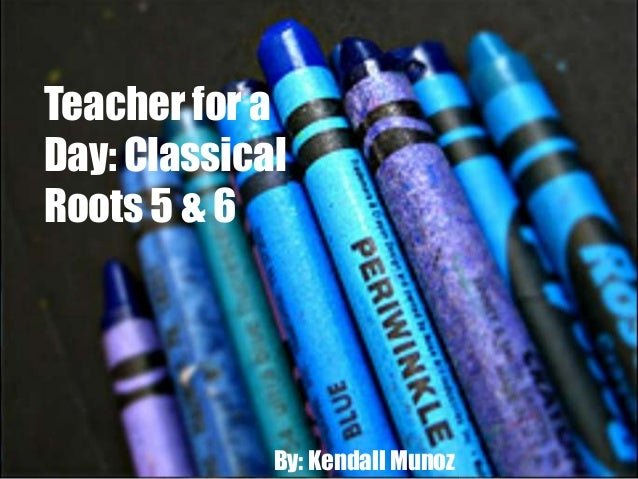 Teacher for a Day: Classical Roots 5 & 6  By: Kendall Munoz