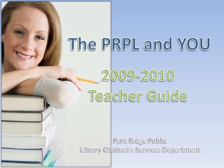 The PRPL and YOU<br />2009-2010<br />Teacher Guide<br />Park Ridge Public <br />Library Children's Services Department<br />
