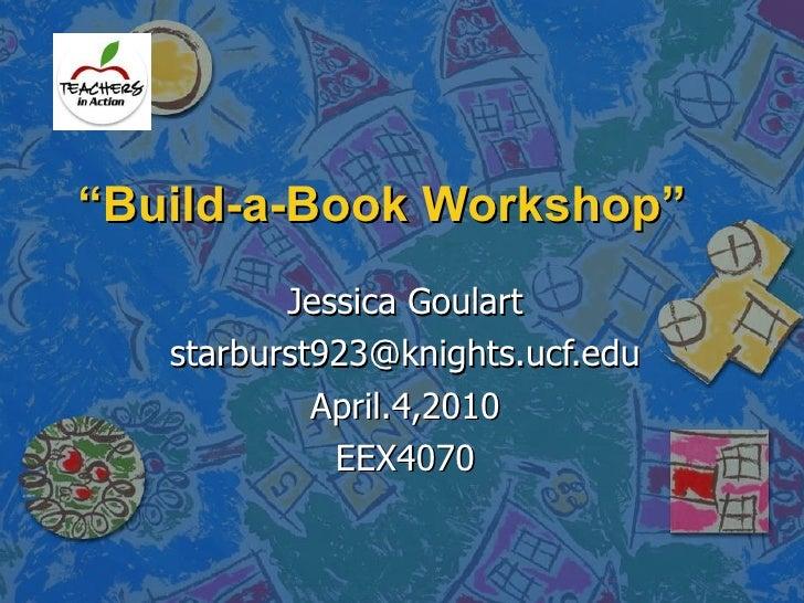 """ Build-a-Book Workshop"" Jessica Goulart [email_address] April.4,2010 EEX4070"