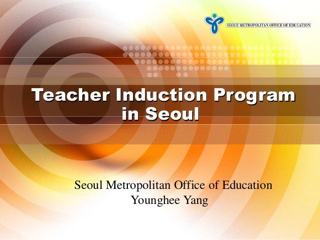 Teacher Induction Program in Seoul  Seoul Metropolitan Office of Education Younghee Yang 1