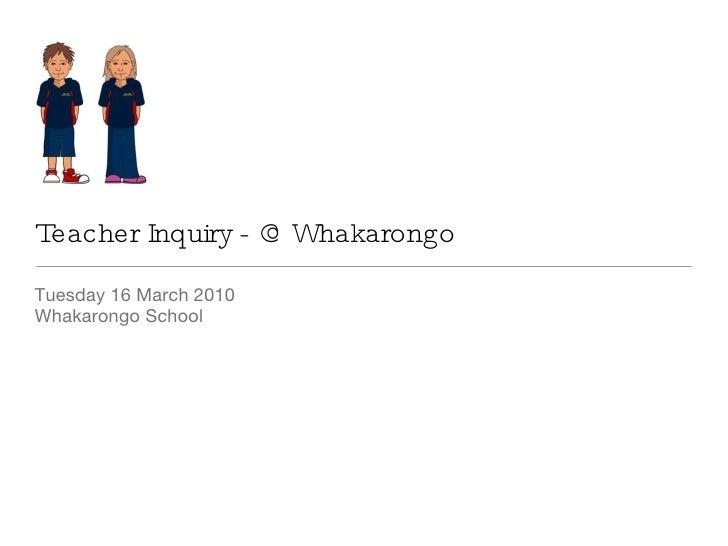 Teacher Inquiry - @ Whakarongo <ul><li>Tuesday 16 March 2010 </li></ul><ul><li>Whakarongo School </li></ul>