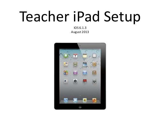 Teacher iPad SetupIOS 6.1.3 August 2013