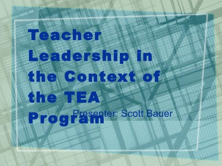 Teacher Leadership in the Context of the TEA Program Presenter: Scott Bauer