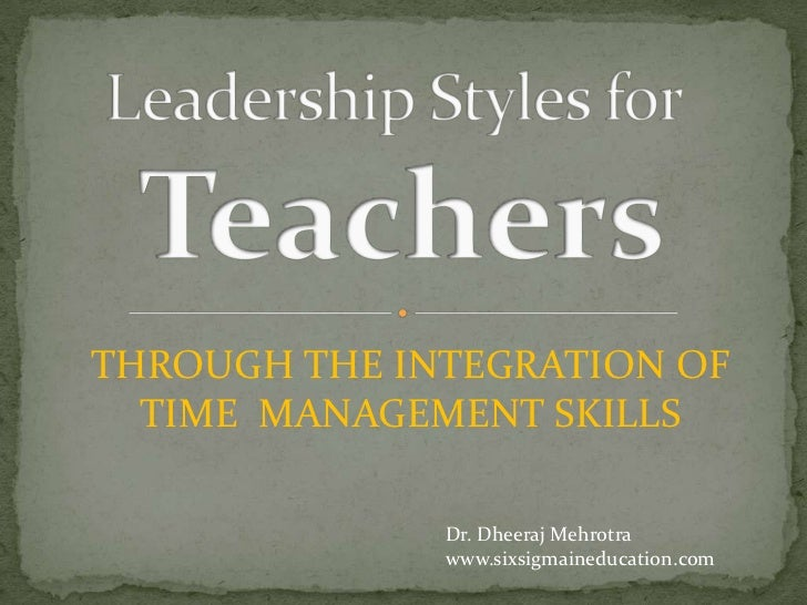Leadership Styles forTeachers<br />THROUGH THE INTEGRATION OF   TIME  MANAGEMENT SKILLS<br />Dr. Dheeraj Mehrotra<br />www...