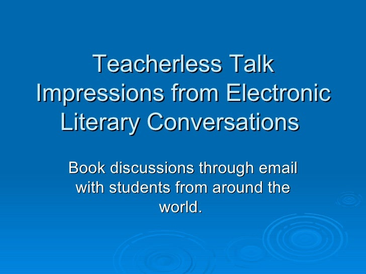 Teacherless Talk Impressions from Electronic Literary Conversations  Book discussions through email with students from aro...