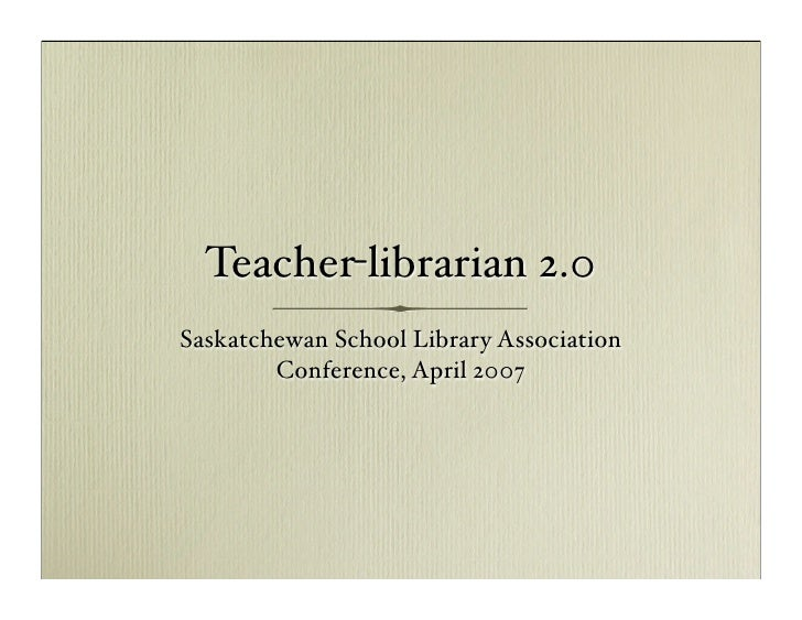 Teacher-librarian 2.0 Saskatchewan School Library Association         Conference, April 2007