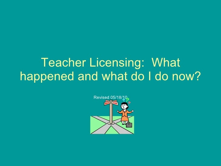 Teacher Licensing:  What happened and what do I do now? Revised 05/18/10