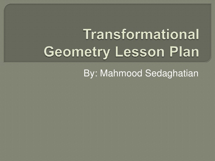 Transformational Geometry Lesson Plan <br />By: Mahmood Sedaghatian<br />