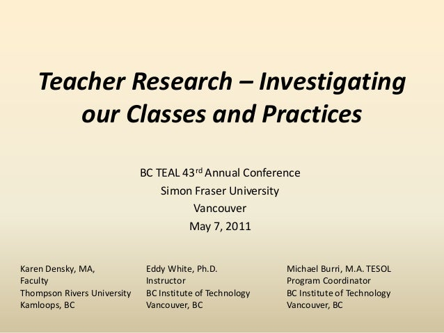 Teacher Research – Investigating our Classes and Practices BC TEAL 43rd Annual Conference Simon Fraser University Vancouve...