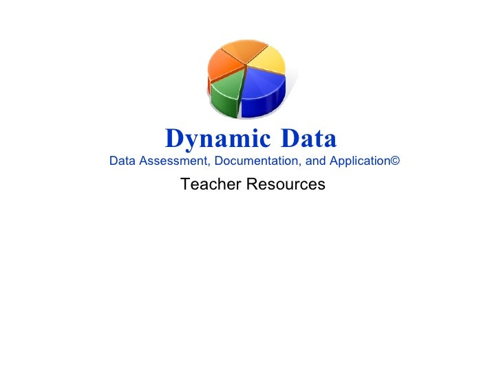 Dynamic Data   Data Assessment, Documentation, and Application © Teacher Resources