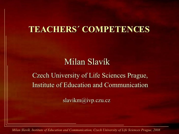 TEACHERS´   COMPETENCES   Milan Slavík Czech University of Life Sciences Prague, Institute of Education and Communication ...