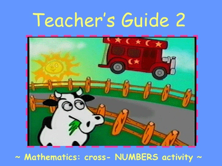 Teacher's Guide 2 <ul><li>~ Mathematics: cross- NUMBERS activity ~ </li></ul>