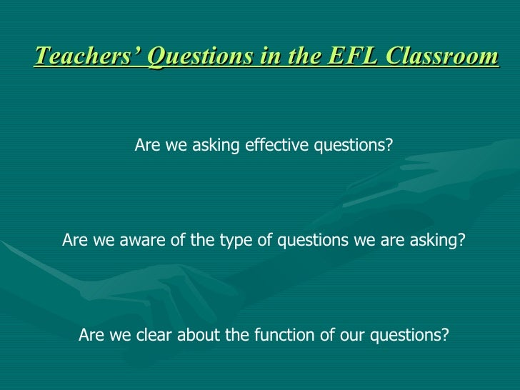 Teachers' Questions in the EFL Classroom Are we asking effective questions? Are we aware of the type of questions we are a...