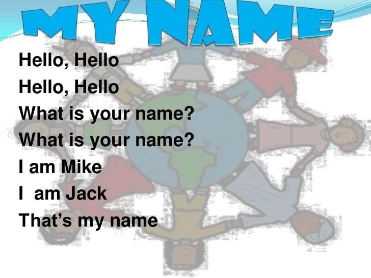 My name<br />Hello, Hello <br />Hello, Hello <br />What is your name?<br />What is your name?<br />I am Mike<br />I  am Ja...
