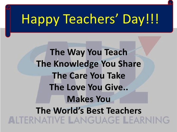 HappyTeachers' Day!!!<br />The Way You Teach The Knowledge You Share The Care You Take The Love You Give.. Makes You The W...