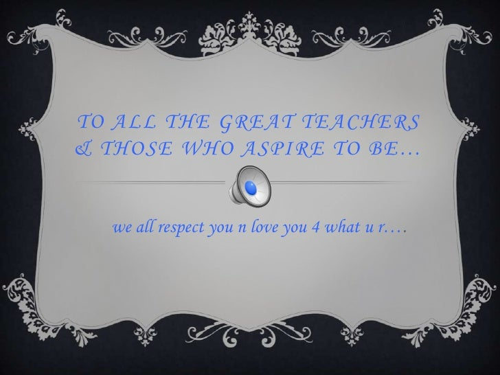 To all the great teachers & those who aspire to be…<br />we all respect you n love you 4 what u r….<br />