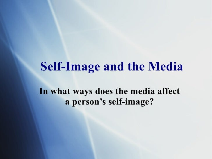Self-Image and the Media In what ways does the media affect a person's self-image?