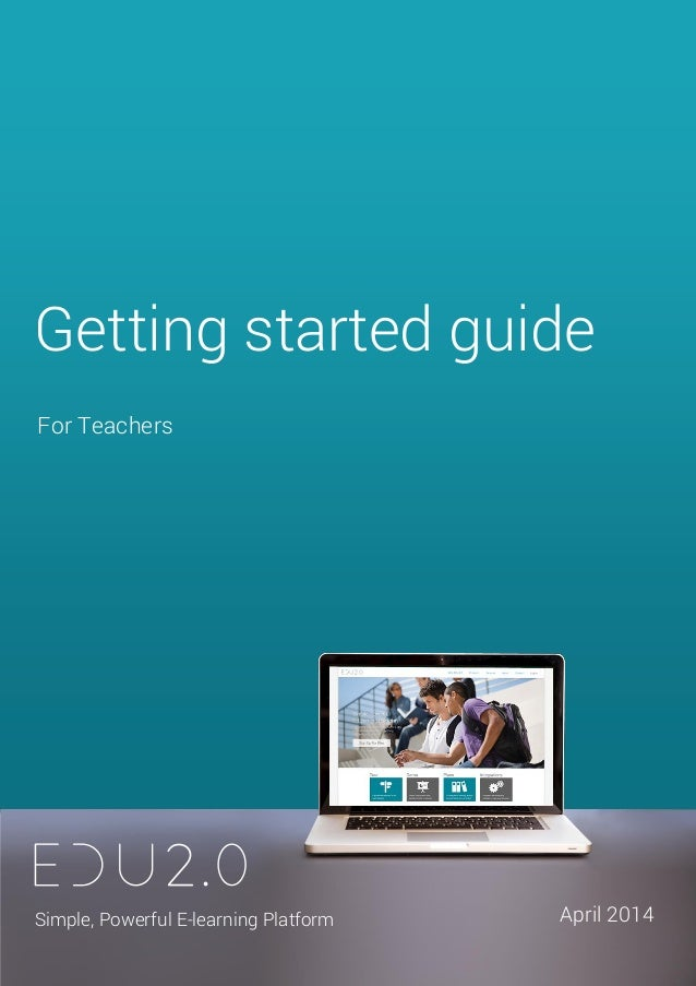 Getting started guide for Teachers 1 For Teachers Getting started guide Simple, Powerful E-learning Platform April 2014