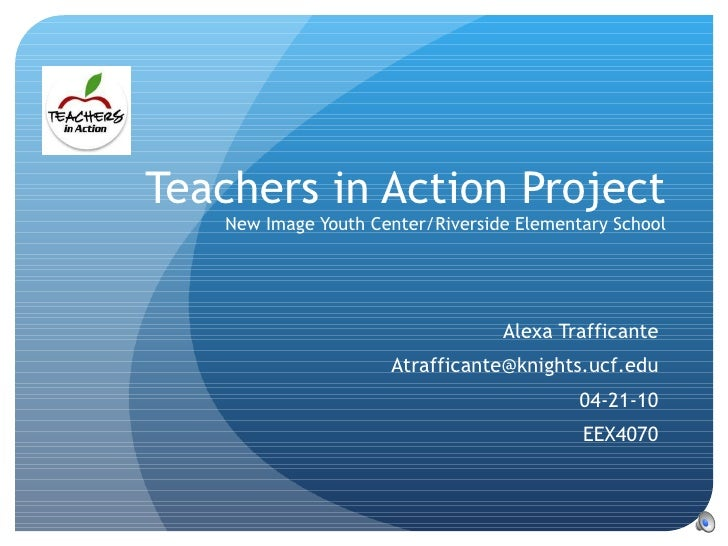 Teachers in Action Project New Image Youth Center/Riverside Elementary School Alexa Trafficante [email_address] 04-21-10 E...