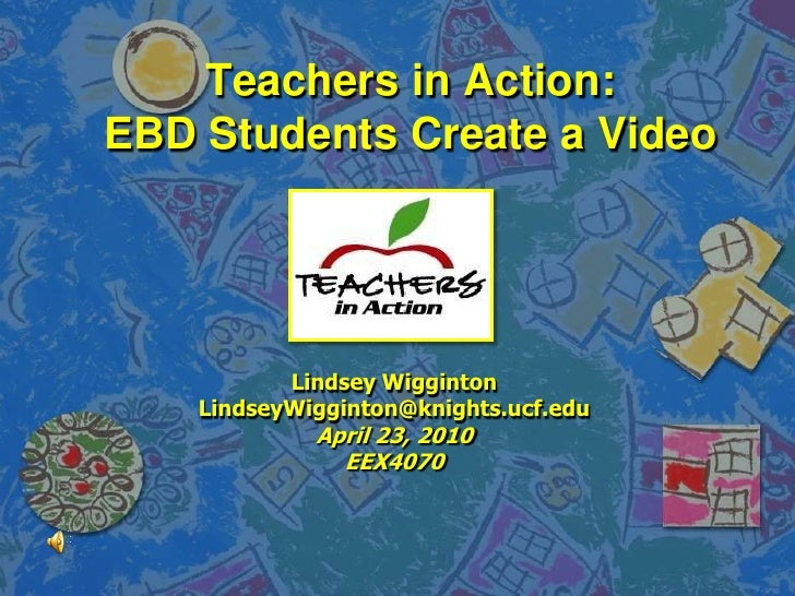 Teachers in Action:EBD Students Create a Video<br />Lindsey Wigginton<br />LindseyWigginton@knights.ucf.edu<br />April 23,...
