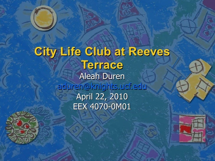 City Life Club at Reeves Terrace Aleah Duren [email_address] April 22, 2010 EEX 4070-0M01