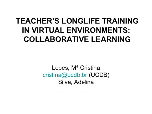 TEACHER'S LONGLIFE TRAINING IN VIRTUAL ENVIRONMENTS:  COLLABORATIVE LEARNING         Lopes, Mª Cristina     cristina@ucdb....