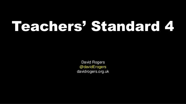 Teachers' Standard 4 David Rogers @davidErogers davidrogers.org.uk