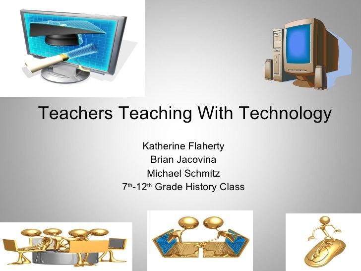 Teachers Teaching With Technology Katherine Flaherty Brian Jacovina Michael Schmitz 7 th -12 th  Grade History Class