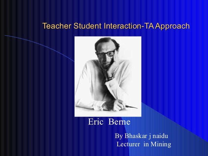 Teacher Student Interaction-TA Approach Eric  Berne By Bhaskar j naidu Lecturer  in Mining