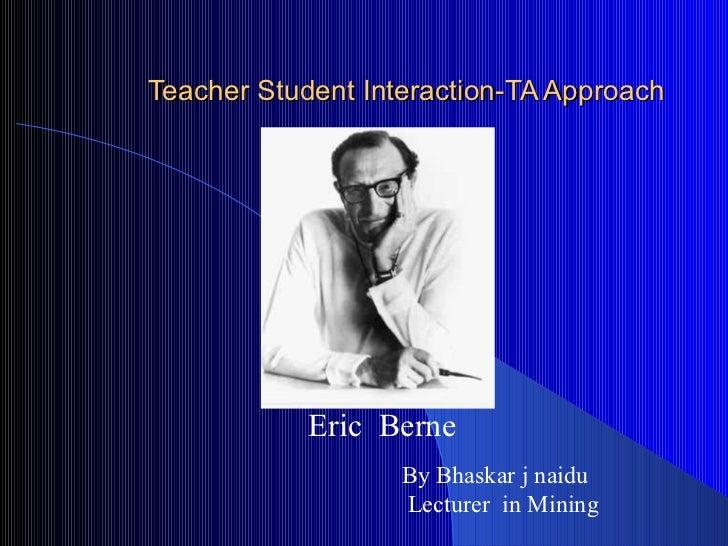 Teacher Student Interaction-TA Approach Eric  Berne By Bhaskar j naidu Lecturer  in Mining