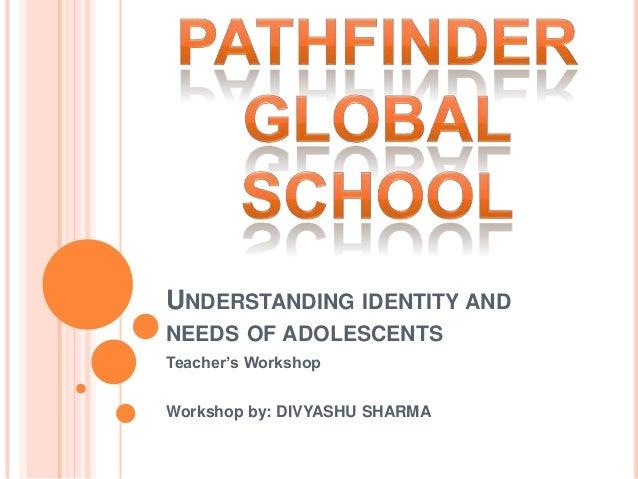 UNDERSTANDING IDENTITY ANDNEEDS OF ADOLESCENTSTeacher's WorkshopWorkshop by: DIVYASHU SHARMA