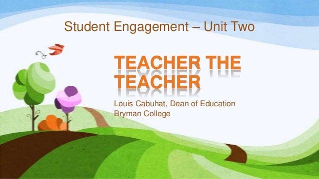 TEACHER THE TEACHER Louis Cabuhat, Dean of Education Bryman College Student Engagement – Unit Two