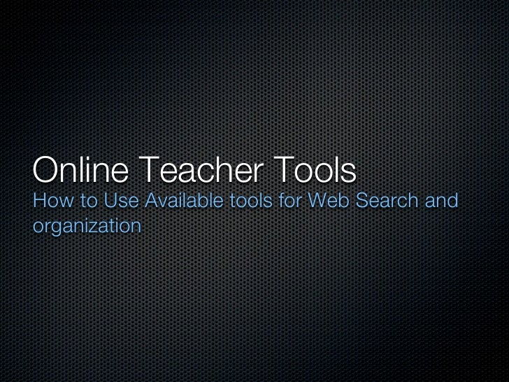 Online Teacher ToolsHow to Use Available tools for Web Search andorganization