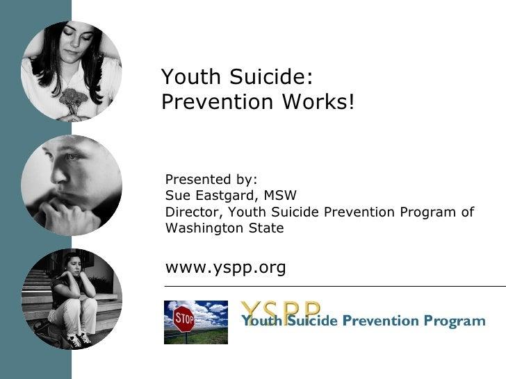 Youth Suicide: Prevention Works! <ul><li>Presented by: </li></ul><ul><li>Sue Eastgard, MSW </li></ul><ul><li>Director, You...