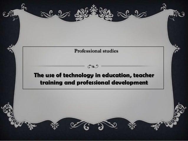 The use of technology in education, teachertraining and professional developmentProfessional studies