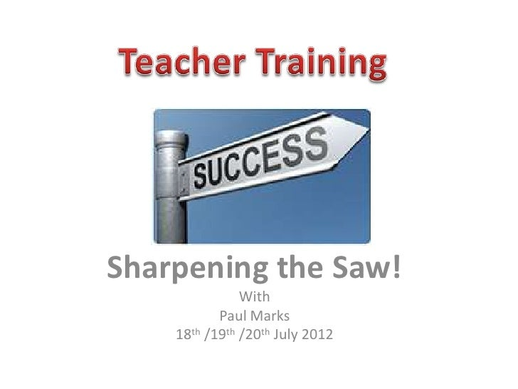 Sharpening the Saw!               With           Paul Marks    18th /19th /20th July 2012