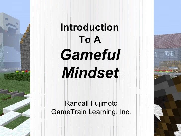 Introduction      To A  Gameful  Mindset   Randall FujimotoGameTrain Learning, Inc.