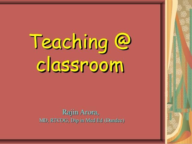 Teaching @ classroom          Rajin Arora, MD, RTCOG, Dip in Med Ed (Dundee)