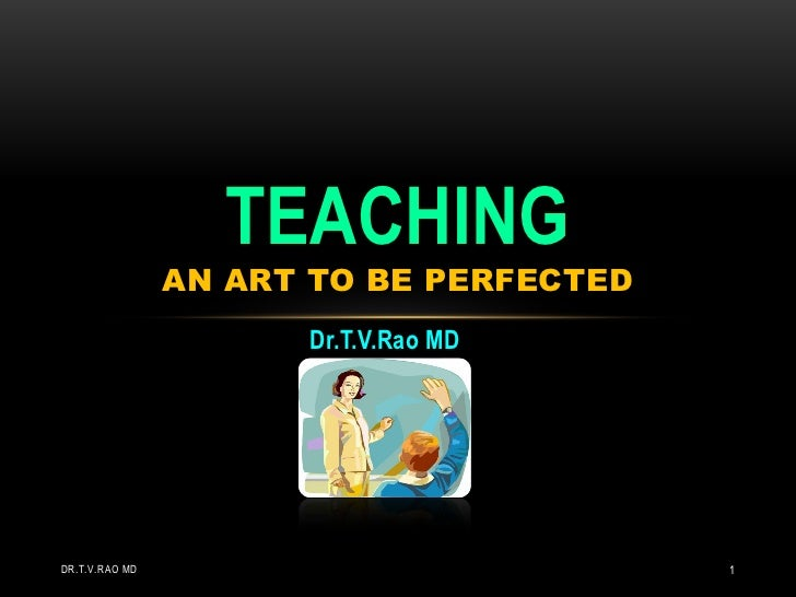 TEACHING                AN ART TO BE PERFECTED                      Dr.T.V.Rao MDDR.T.V.RAO MD                            1