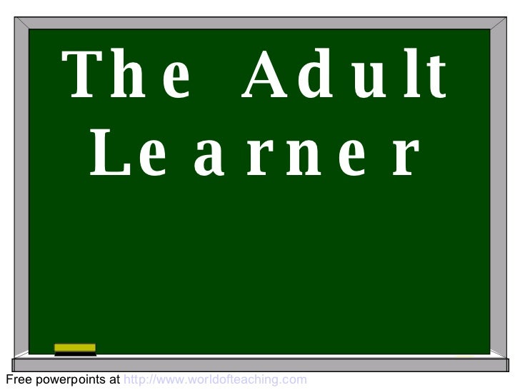 The Adult Learner Free powerpoints at  http://www.worldofteaching.com