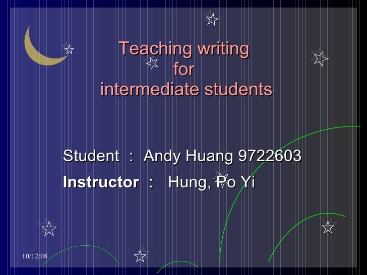 Teaching writing  for  intermediate students Student : Andy Huang 9722603 Instructor :   Hung, Po Yi
