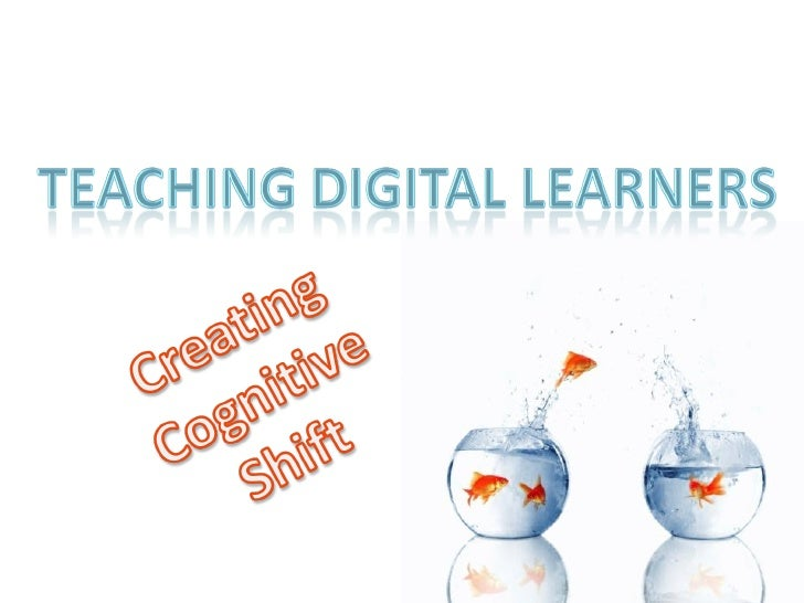 Teaching Digital Learners Creating Cognitive Shift