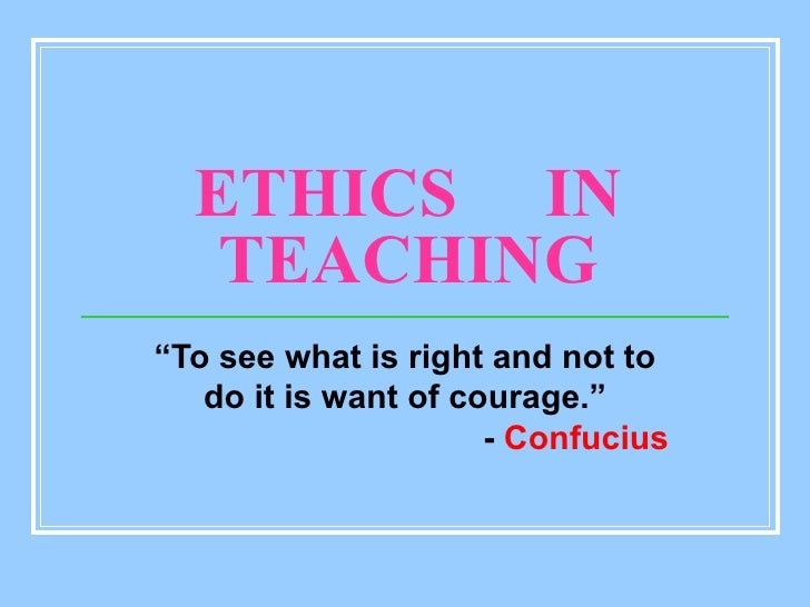 """ETHICS  IN TEACHING """" To see what is right and not to do it is want of courage."""" -  Confucius"""