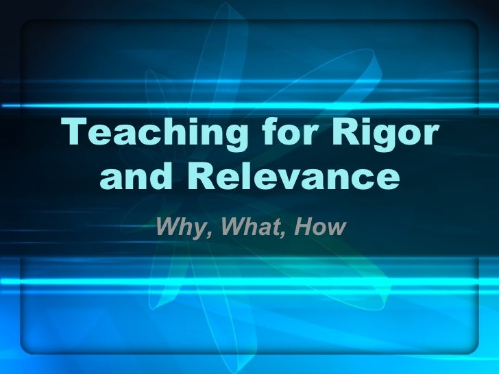 Teaching for Rigor and Relevance Why, What, How