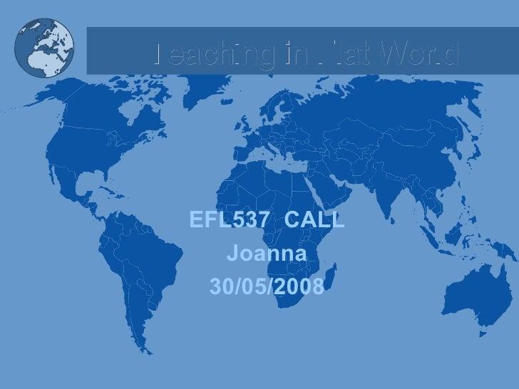 Teaching in Flat World <ul><li>EFL537  CALL </li></ul><ul><li>Joanna </li></ul><ul><li>30/05/2008 </li></ul>