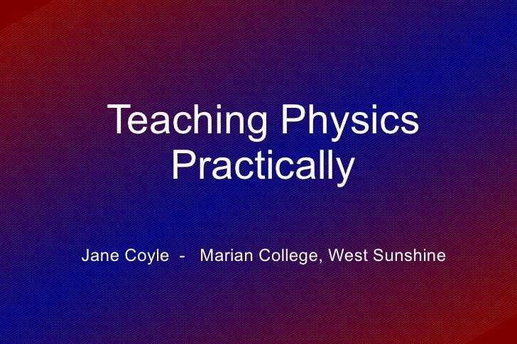 Teaching Physics Practically Jane Coyle  -  Marian College, West Sunshine