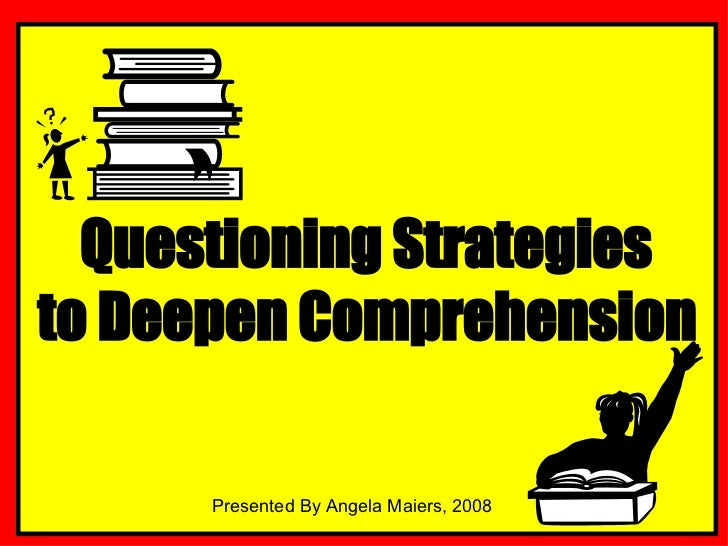 Questioning Strategies  to Deepen Comprehension Presented By Angela Maiers, 2008